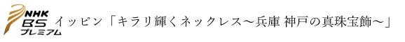 イッピン「キラリ輝くネックレス~兵庫 神戸の真珠宝飾~」